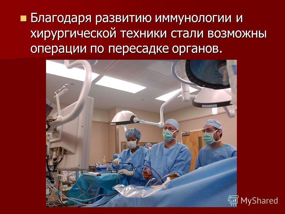 Благодаря развитию иммунологии и хирургической техники стали возможны операции по пересадке органов. Благодаря развитию иммунологии и хирургической техники стали возможны операции по пересадке органов.