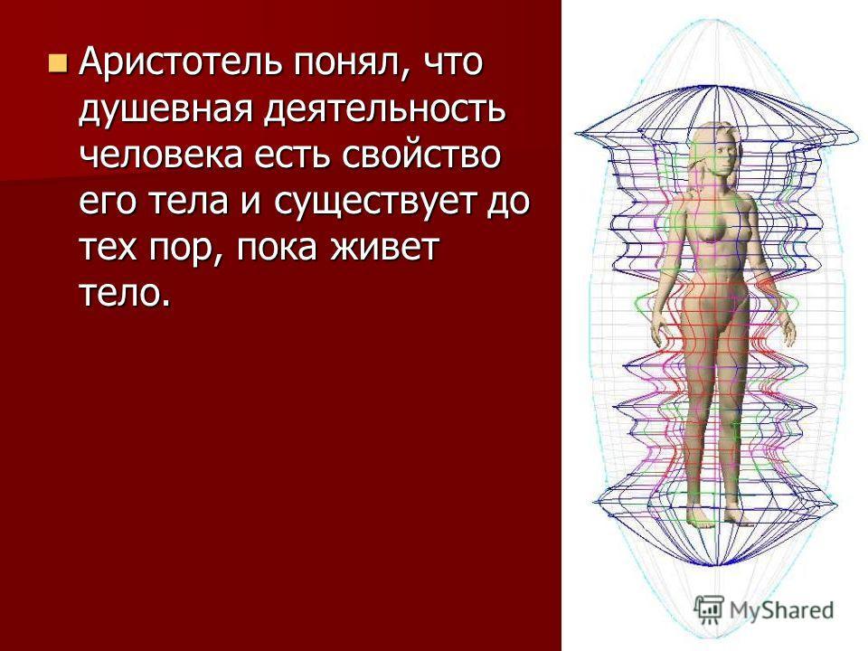 Аристотель понял, что душевная деятельность человека есть свойство его тела и существует до тех пор, пока живет тело. Аристотель понял, что душевная деятельность человека есть свойство его тела и существует до тех пор, пока живет тело.