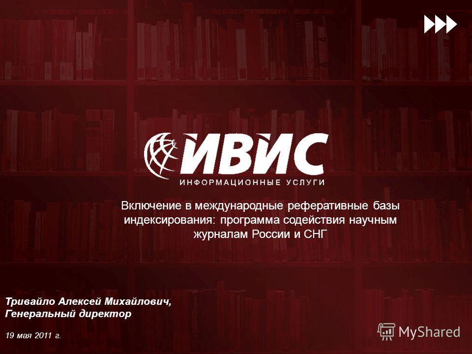 Включение в международные реферативные базы индексирования: программа содействия научным журналам России и СНГ Тривайло Алексей Михайлович, Генеральный директор 19 мая 2011 г.