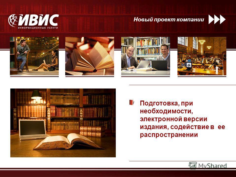 Подготовка, при необходимости, электронной версии издания, содействие в ее распространении Новый проект компании