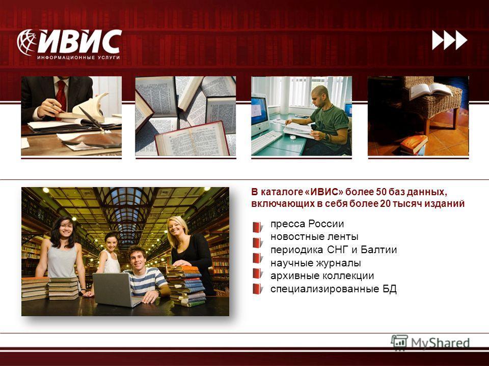 В каталоге «ИВИС» более 50 баз данных, включающих в себя более 20 тысяч изданий пресса России новостные ленты периодика СНГ и Балтии научные журналы архивные коллекции специализированные БД