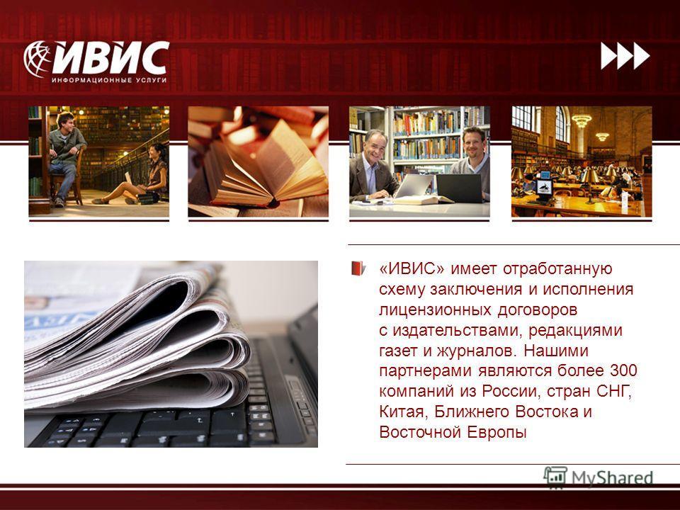 «ИВИС» имеет отработанную схему заключения и исполнения лицензионных договоров с издательствами, редакциями газет и журналов. Нашими партнерами являются более 300 компаний из России, стран СНГ, Китая, Ближнего Востока и Восточной Европы