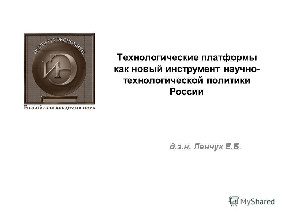 Технологические платформы как новый инструмент научно- технологической политики России д.э.н. Ленчук Е.Б.