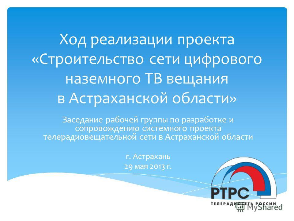Ход реализации проекта «Строительство сети цифрового наземного ТВ вещания в Астраханской области» Заседание рабочей группы по разработке и сопровождению системного проекта телерадиовещательной сети в Астраханской области г. Астрахань 29 мая 2013 г.