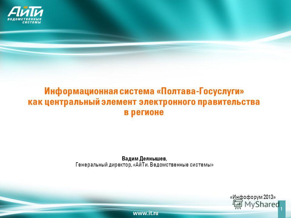 Информационная система «Полтава-Госуслуги» как центральный элемент электронного правительства в регионе Вадим Деянышев, Генеральный директор, «АйТи. Ведомственные системы» «Инфофорум 2013» 1