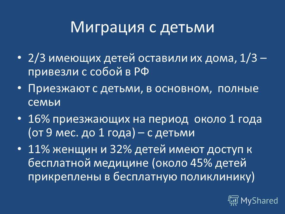 Миграция с детьми 2/3 имеющих детей оставили их дома, 1/3 – привезли с собой в РФ Приезжают с детьми, в основном, полные семьи 16% приезжающих на период около 1 года (от 9 мес. до 1 года) – с детьми 11% женщин и 32% детей имеют доступ к бесплатной ме