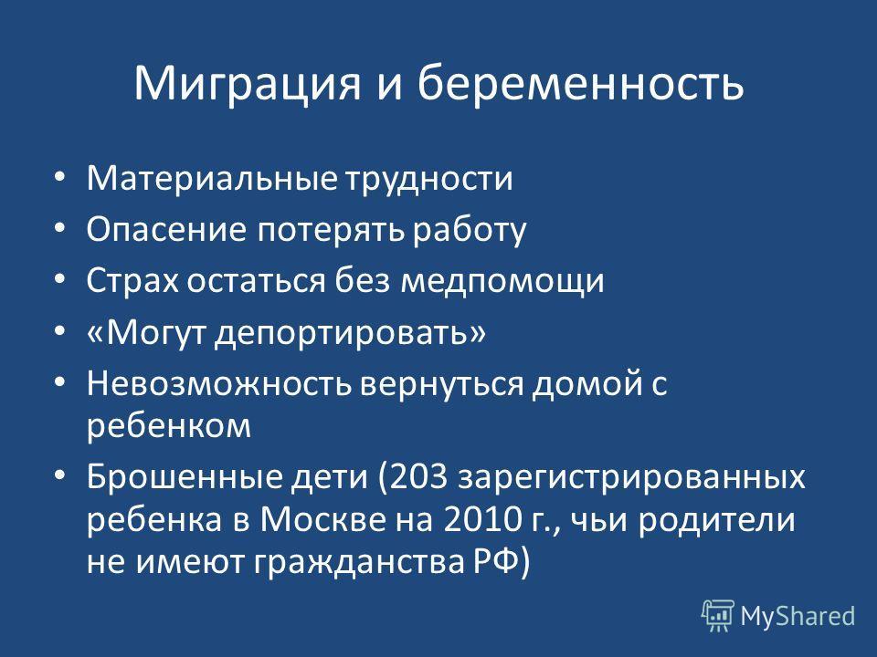 Миграция и беременность Материальные трудности Опасение потерять работу Страх остаться без медпомощи «Могут депортировать» Невозможность вернуться домой с ребенком Брошенные дети (203 зарегистрированных ребенка в Москве на 2010 г., чьи родители не им