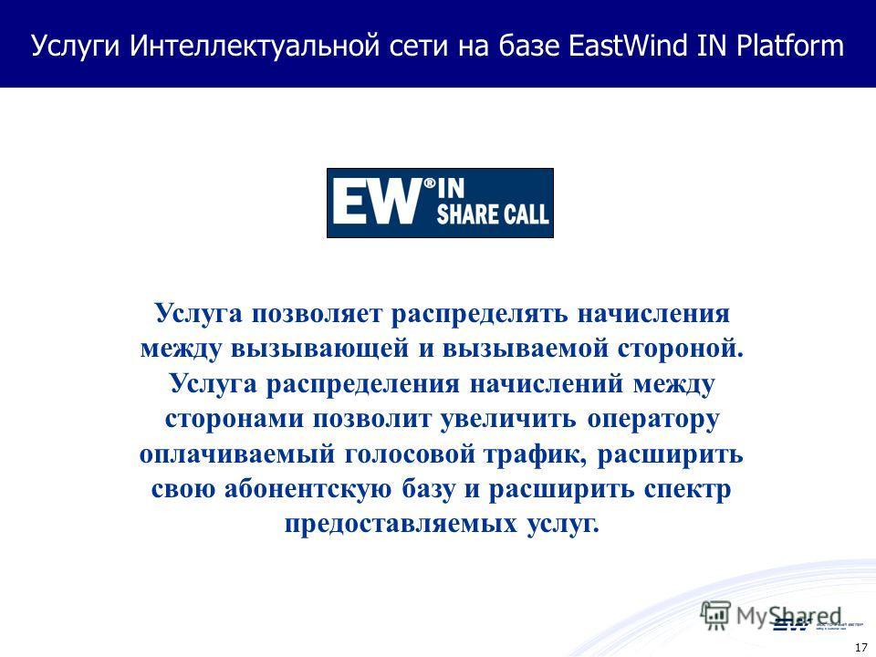 17 Услуги Интеллектуальной сети на базе EastWind IN Platform Услуга позволяет распределять начисления между вызывающей и вызываемой стороной. Услуга распределения начислений между сторонами позволит увеличить оператору оплачиваемый голосовой трафик,