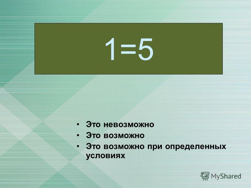 Это невозможно Это возможно Это возможно при определенных условиях 1=5
