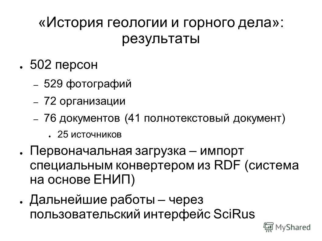 «История геологии и горного дела»: результаты 502 персон – 529 фотографий – 72 организации – 76 документов (41 полнотекстовый документ) 25 источников Первоначальная загрузка – импорт специальным конвертером из RDF (система на основе ЕНИП) Дальнейшие