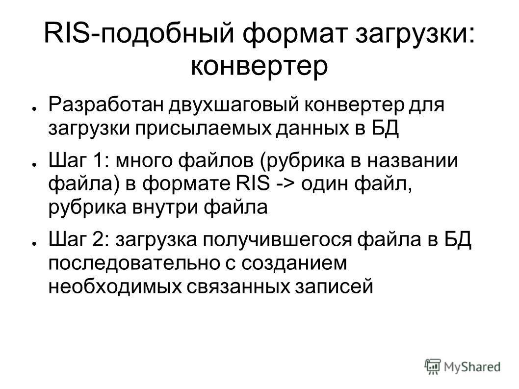 RIS-подобный формат загрузки: конвертер Разработан двухшаговый конвертер для загрузки присылаемых данных в БД Шаг 1: много файлов (рубрика в названии файла) в формате RIS -> один файл, рубрика внутри файла Шаг 2: загрузка получившегося файла в БД пос