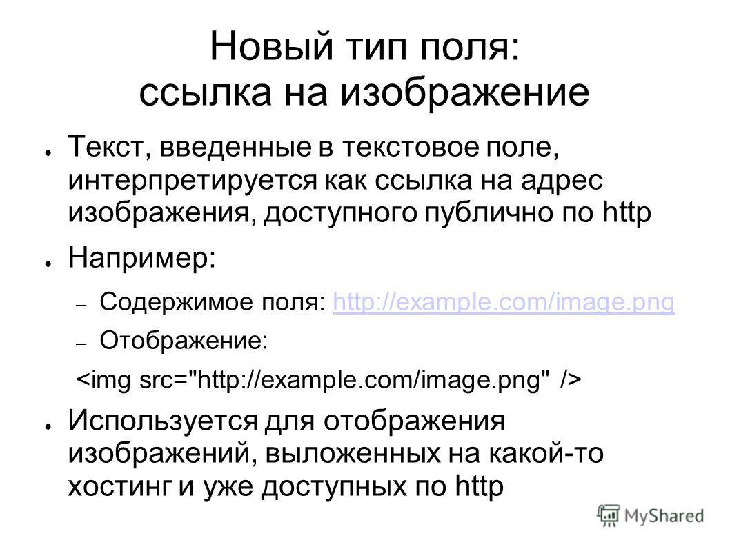 Новый тип поля: ссылка на изображение Текст, введенные в текстовое поле, интерпретируется как ссылка на адрес изображения, доступного публично по http Например: – Содержимое поля: http://example.com/image.pnghttp://example.com/image.png – Отображение