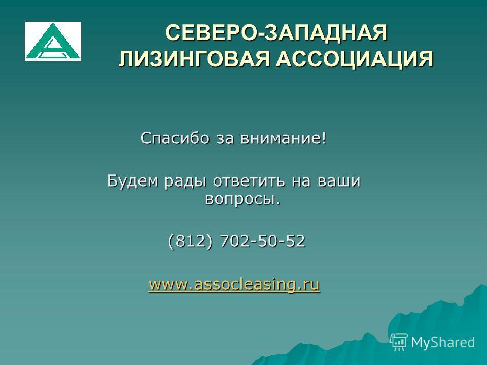 СЕВЕРО-ЗАПАДНАЯ ЛИЗИНГОВАЯ АССОЦИАЦИЯ Спасибо за внимание! Будем рады ответить на ваши вопросы. (812) 702-50-52 (812) 702-50-52 www.assocleasing.ru