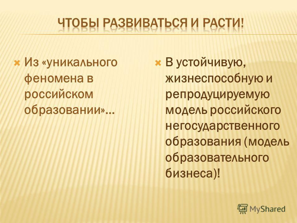 Из «уникального феномена в российском образовании»… В устойчивую, жизнеспособную и репродуцируемую модель российского негосударственного образования (модель образовательного бизнеса)!