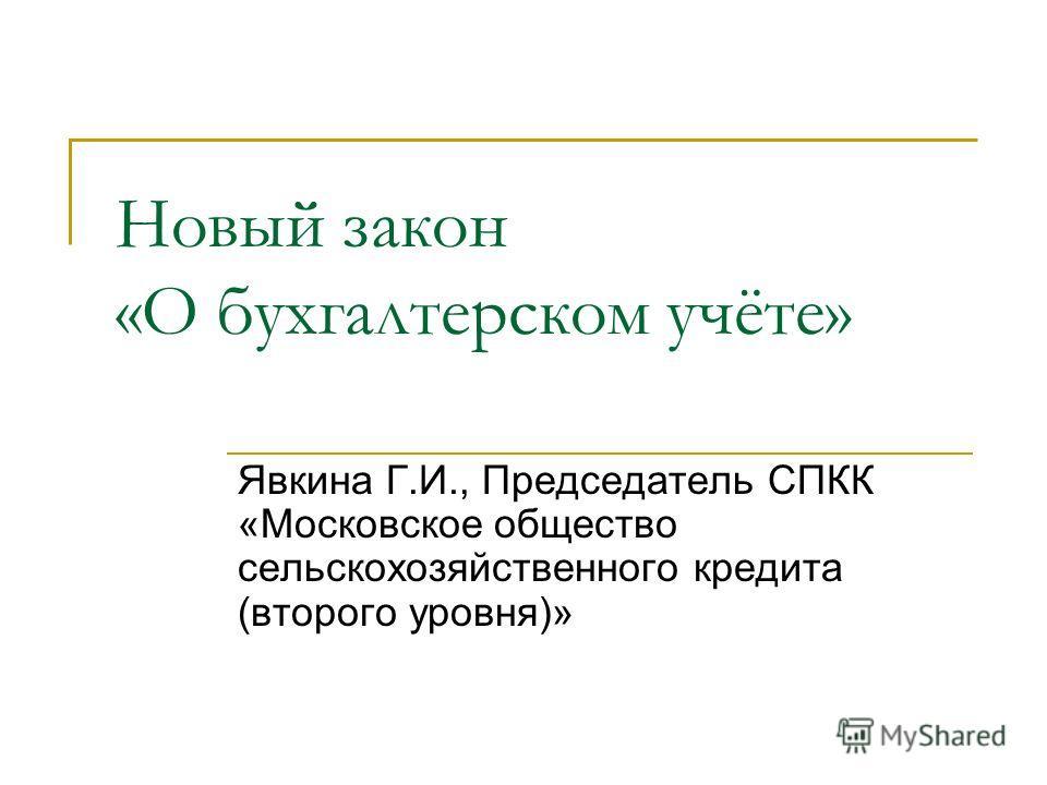 Новый закон «О бухгалтерском учёте» Явкина Г.И., Председатель СПКК «Московское общество сельскохозяйственного кредита (второго уровня)»