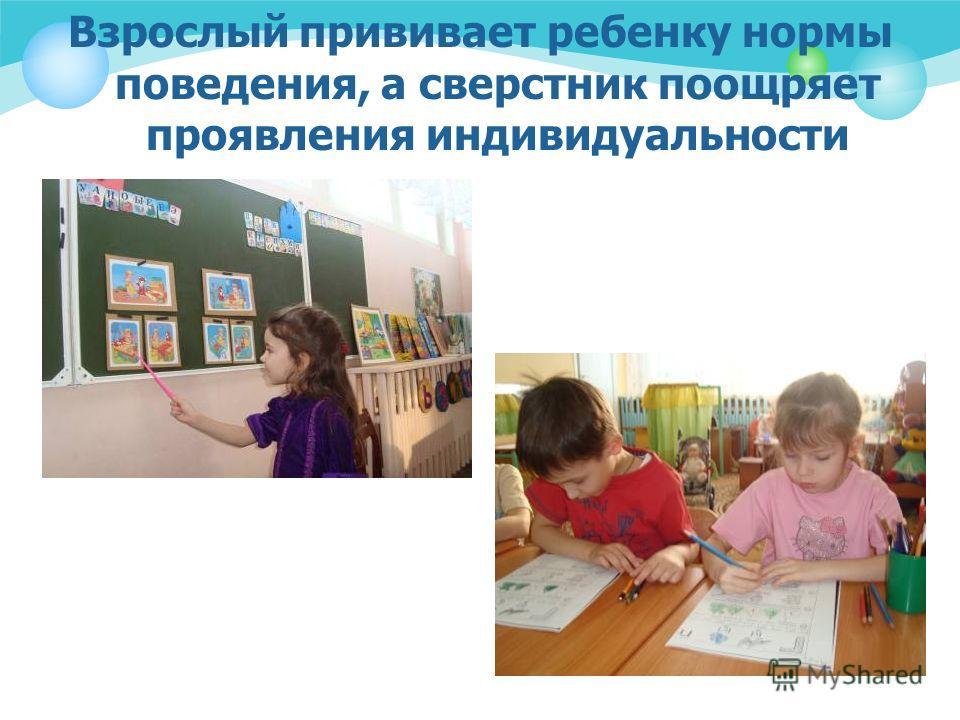 Взрослый прививает ребенку нормы поведения, а сверстник поощряет проявления индивидуальности