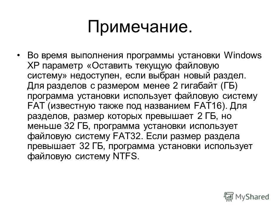 Примечание. Во время выполнения программы установки Windows XP параметр «Оставить текущую файловую систему» недоступен, если выбран новый раздел. Для разделов с размером менее 2 гигабайт (ГБ) программа установки использует файловую систему FAT (извес