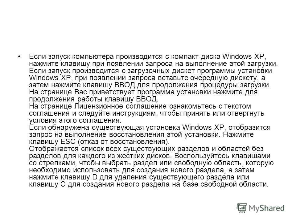 Если запуск компьютера производится с компакт-диска Windows XP, нажмите клавишу при появлении запроса на выполнение этой загрузки. Если запуск производится с загрузочных дискет программы установки Windows XP, при появлении запроса вставьте очередную