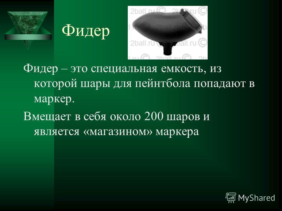Фидер Фидер – это специальная емкость, из которой шары для пейнтбола попадают в маркер. Вмещает в себя около 200 шаров и является «магазином» маркера