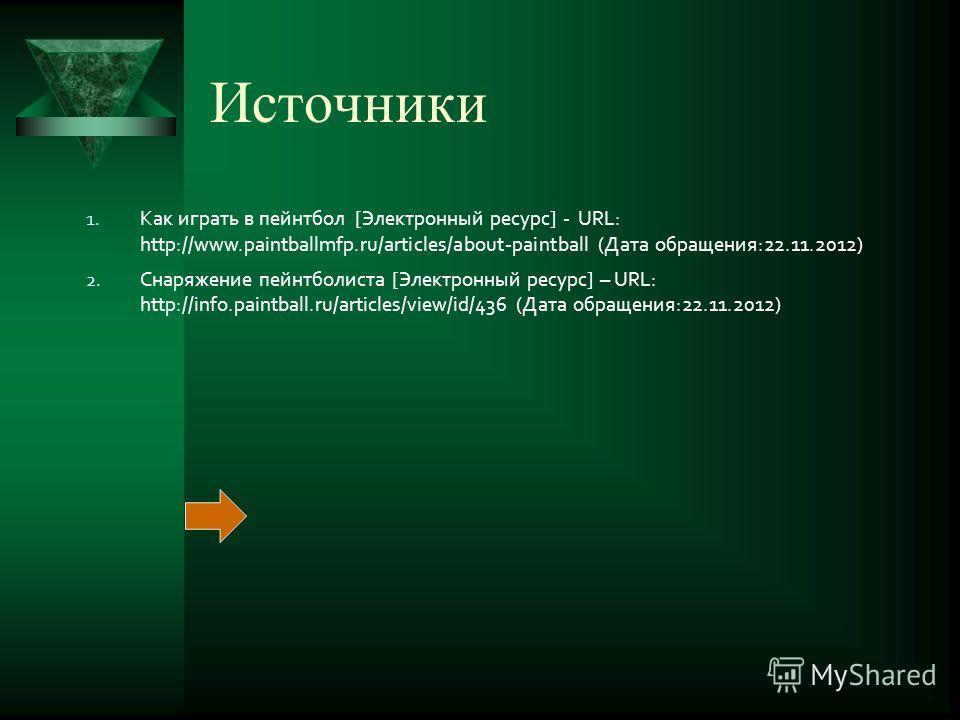 Источники 1. Как играть в пейнтбол [Электронный ресурс] - URL: http://www.paintballmfp.ru/articles/about-paintball (Дата обращения:22.11.2012) 2. Снаряжение пейнтболиста [Электронный ресурс] – URL: http://info.paintball.ru/articles/view/id/436 (Дата