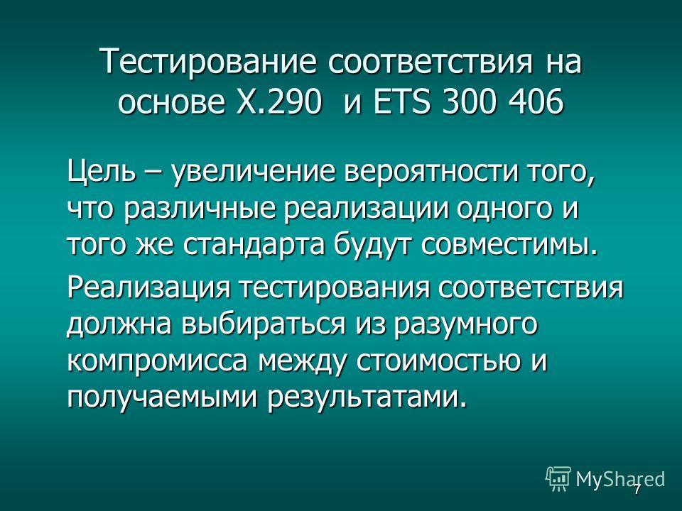 7 Тестирование соответствия на основе X.290 и ETS 300 406 Цель – увеличение вероятности того, что различные реализации одного и того же стандарта будут совместимы. Реализация тестирования соответствия должна выбираться из разумного компромисса между