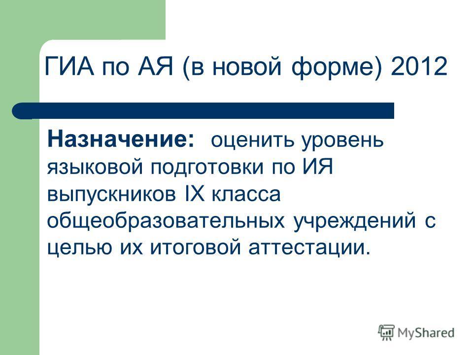 Назначение: оценить уровень языковой подготовки по ИЯ выпускников IX класса общеобразовательных учреждений с целью их итоговой аттестации. ГИА по АЯ (в новой форме) 2012