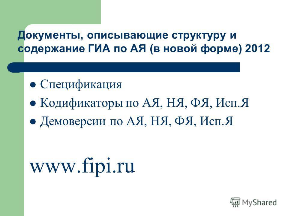 Спецификация Кодификаторы по АЯ, НЯ, ФЯ, Исп.Я Демоверсии по АЯ, НЯ, ФЯ, Исп.Я www.fipi.ru Документы, описывающие структуру и содержание ГИА по АЯ (в новой форме) 2012