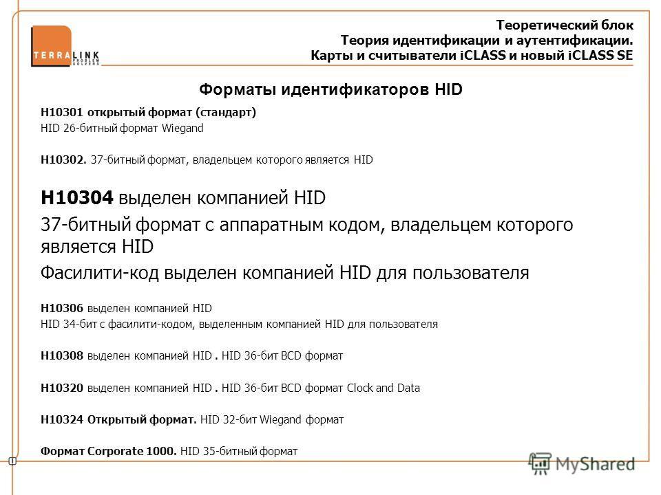 Теоретический блок Теория идентификации и аутентификации. Карты и считыватели iCLASS и новый iCLASS SE H10301 открытый формат (стандарт) HID 26-битный формат Wiegand H10302. 37-битный формат, владельцем которого является HID H10304 выделен компанией