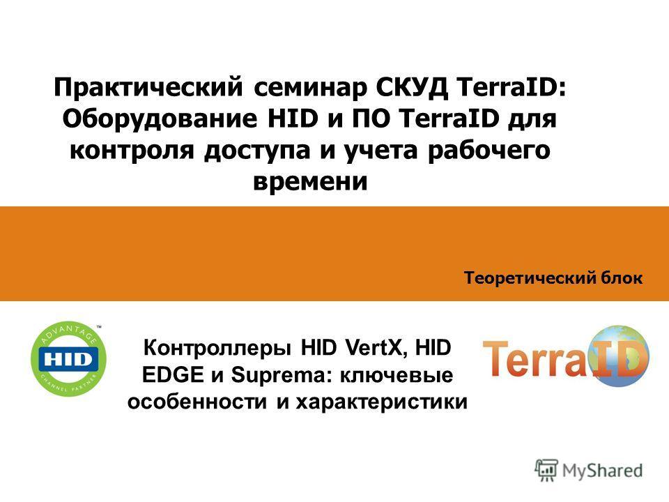 Практический семинар СКУД TerraID: Оборудование HID и ПО TerraID для контроля доступа и учета рабочего времени Контроллеры HID VertX, HID EDGE и Suprema: ключевые особенности и характеристики Теоретический блок