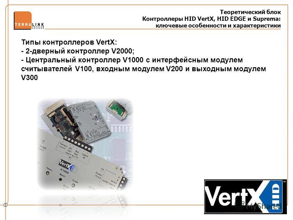 Теоретический блок Контроллеры HID VertX, HID EDGE и Suprema: ключевые особенности и характеристики Типы контроллеров VertX: - 2-дверный контроллер V2000; - Центральный контроллер V1000 с интерфейсным модулем считывателей V100, входным модулем V200 и