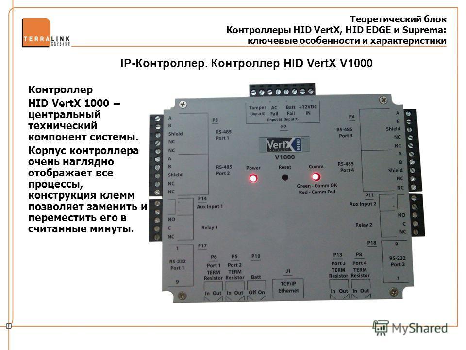 Теоретический блок Контроллеры HID VertX, HID EDGE и Suprema: ключевые особенности и характеристики Контроллер HID VertX 1000 – центральный технический компонент системы. Корпус контроллера очень наглядно отображает все процессы, конструкция клемм по