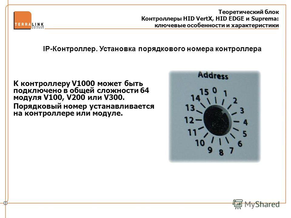 Теоретический блок Контроллеры HID VertX, HID EDGE и Suprema: ключевые особенности и характеристики К контроллеру V1000 может быть подключено в общей сложности 64 модуля V100, V200 или V300. Порядковый номер устанавливается на контроллере или модуле.