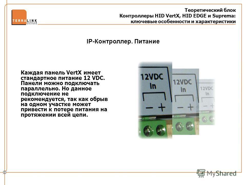 Теоретический блок Контроллеры HID VertX, HID EDGE и Suprema: ключевые особенности и характеристики Каждая панель VertX имеет стандартное питание 12 VDC. Панели можно подключать параллельно. Но данное подключение не рекомендуется, так как обрыв на од