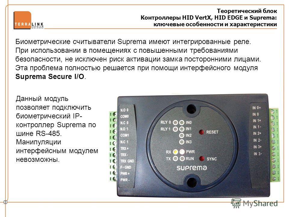 Теоретический блок Контроллеры HID VertX, HID EDGE и Suprema: ключевые особенности и характеристики Биометрические считыватели Suprema имеют интегрированные реле. При использовании в помещениях с повышенными требованиями безопасности, не исключен рис