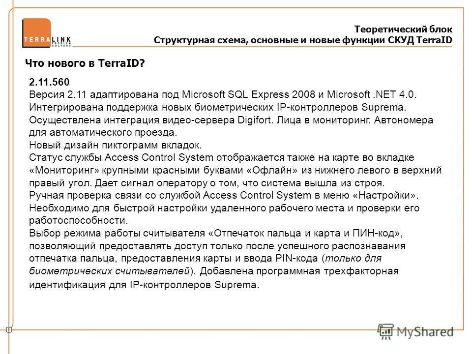 Теоретический блок Структурная схема, основные и новые функции СКУД TerraID Что нового в TerraID? 2.11.560 Версия 2.11 адаптирована под Microsoft SQL Express 2008 и Microsoft.NET 4.0. Интегрирована поддержка новых биометрических IP-контроллеров Supre