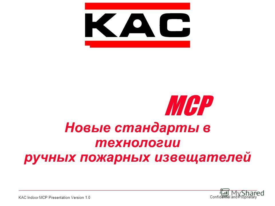 KAC Indoor MCP Presentation Version 1.0 1 Confidential and Proprietary Представляет новую серию Извещателей Ручных Пожарных MCP Новые стандарты в технологии ручных пожарных извещателей