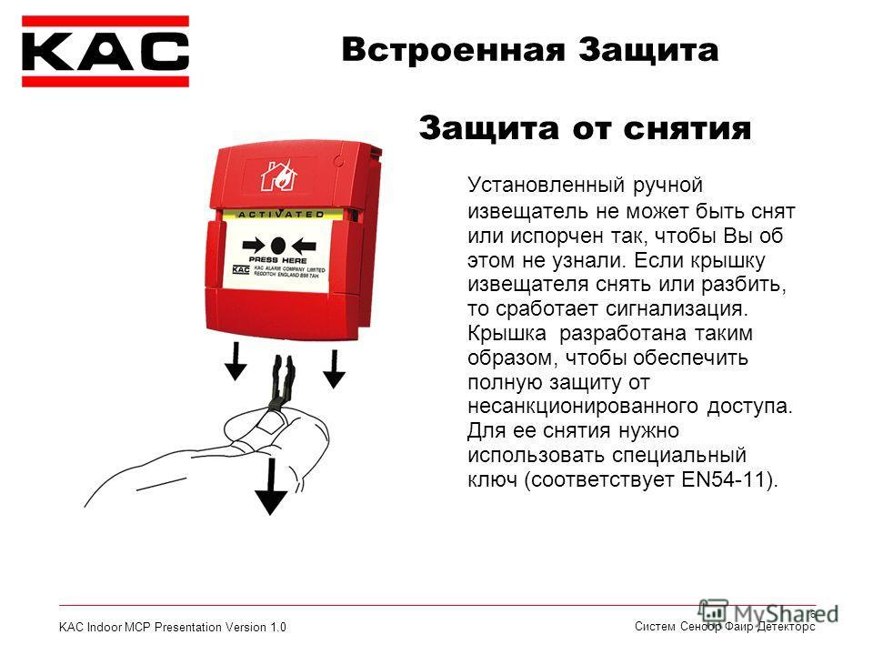 KAC Indoor MCP Presentation Version 1.0 6 Систем Сенсор Фаир Детекторс Установленный ручной извещатель не может быть снят или испорчен так, чтобы Вы об этом не узнали. Если крышку извещателя снять или разбить, то сработает сигнализация. Крышка разраб