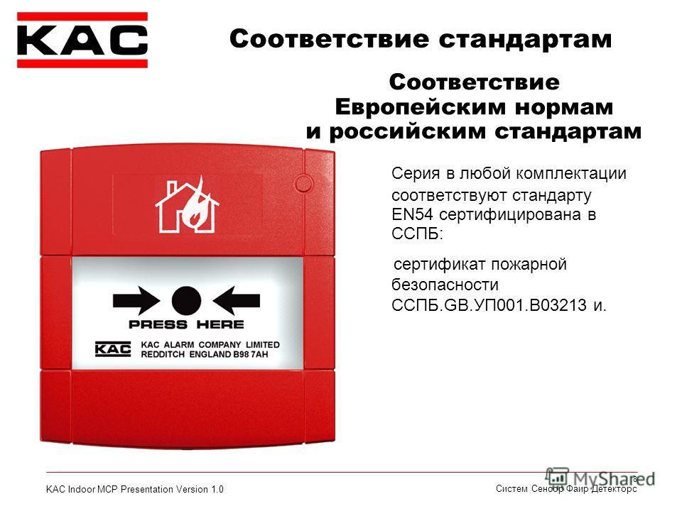 KAC Indoor MCP Presentation Version 1.0 8 Систем Сенсор Фаир Детекторс Серия в любой комплектации соответствуют стандарту EN54 сертифицирована в ССПБ: сертификат пожарной безопасности ССПБ.GB.УП001.В03213 и. Соответствие стандартам Соответствие Европ