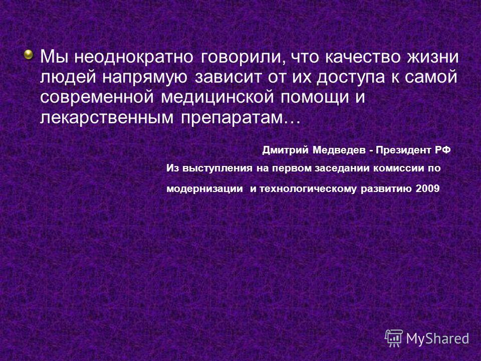 Мы неоднократно говорили, что качество жизни людей напрямую зависит от их доступа к самой современной медицинской помощи и лекарственным препаратам… Дмитрий Медведев - Президент РФ Из выступления на первом заседании комиссии по модернизации и техноло