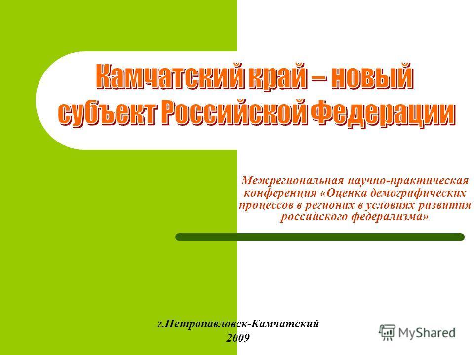 Межрегиональная научно-практическая конференция «Оценка демографических процессов в регионах в условиях развития российского федерализма» г.Петропавловск-Камчатский 2009