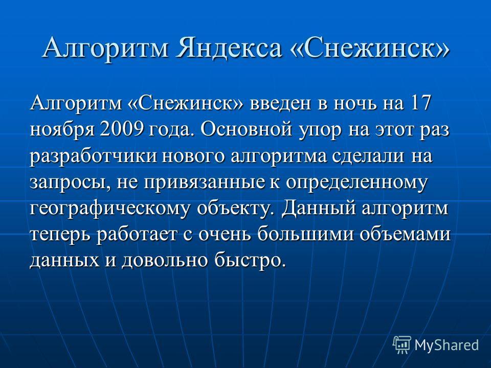 Алгоритм Яндекса «Снежинск» Алгоритм «Снежинск» введен в ночь на 17 ноября 2009 года. Основной упор на этот раз разработчики нового алгоритма сделали на запросы, не привязанные к определенному географическому объекту. Данный алгоритм теперь работает