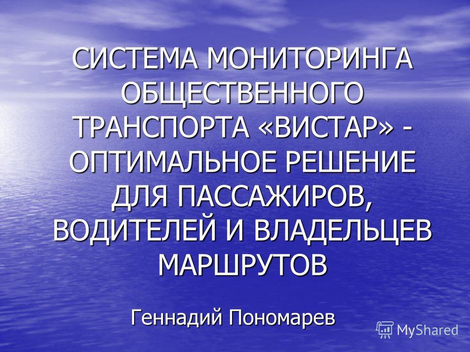 СИСТЕМА МОНИТОРИНГА ОБЩЕСТВЕННОГО ТРАНСПОРТА «ВИСТАР» - ОПТИМАЛЬНОЕ РЕШЕНИЕ ДЛЯ ПАССАЖИРОВ, ВОДИТЕЛЕЙ И ВЛАДЕЛЬЦЕВ МАРШРУТОВ Геннадий Пономарев