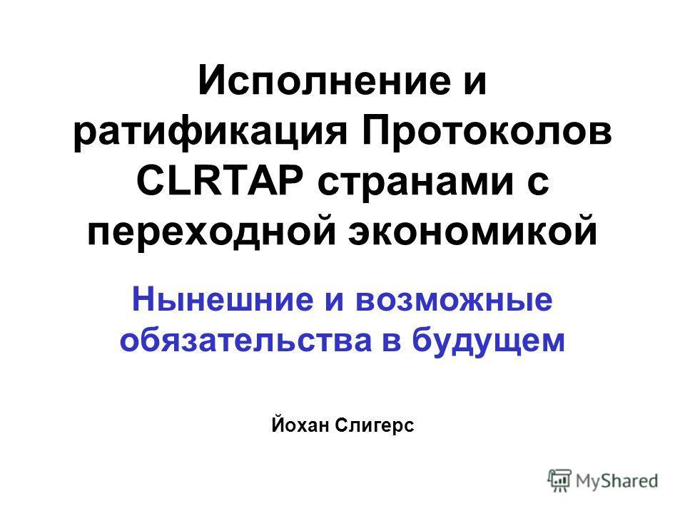 Исполнение и ратификация Протоколов CLRTAP странами с переходной экономикой Нынешние и возможные обязательства в будущем Йохан Слигерс