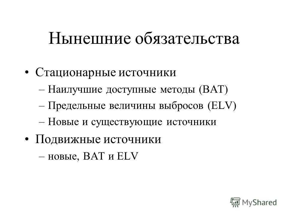 Нынешние обязательства Стационарные источники –Наилучшие доступные методы (BAT) –Предельные величины выбросов (ELV) –Новые и существующие источники Подвижные источники –новые, BAT и ELV