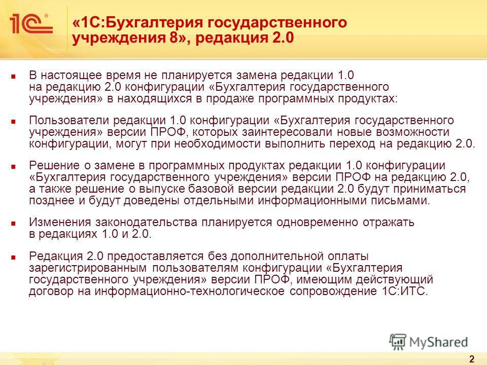 2 «1С:Бухгалтерия государственного учреждения 8», редакция 2.0 В настоящее время не планируется замена редакции 1.0 на редакцию 2.0 конфигурации «Бухгалтерия государственного учреждения» в находящихся в продаже программных продуктах: Пользователи ред