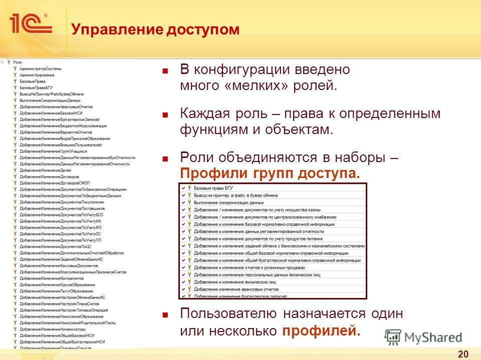20 Управление доступом В конфигурации введено много «мелких» ролей. Каждая роль – права к определенным функциям и объектам. Роли объединяются в наборы – Профили групп доступа. Пользователю назначается один или несколько профилей.