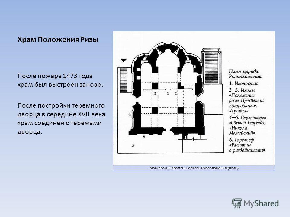 Храм Положения Ризы После пожара 1473 года храм был выстроен заново. После постройки теремного дворца в середине XVII века храм соединён с теремами дворца.