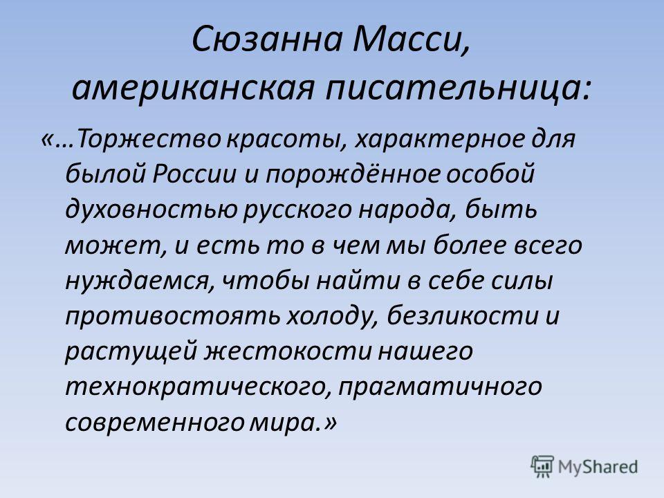 Cюзанна Масси, американская писательница: «…Торжество красоты, характерное для былой России и порождённое особой духовностью русского народа, быть может, и есть то в чем мы более всего нуждаемся, чтобы найти в себе силы противостоять холоду, безликос