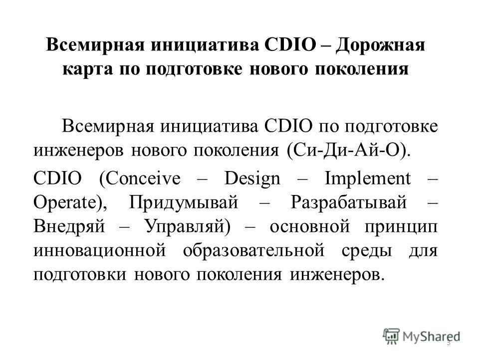 Всемирная инициатива CDIO – Дорожная карта по подготовке нового поколения Всемирная инициатива CDIO по подготовке инженеров нового поколения (Си-Ди-Ай-О). CDIO (Conceive – Design – Implement – Operate), Придумывай – Разрабатывай – Внедряй – Управляй)