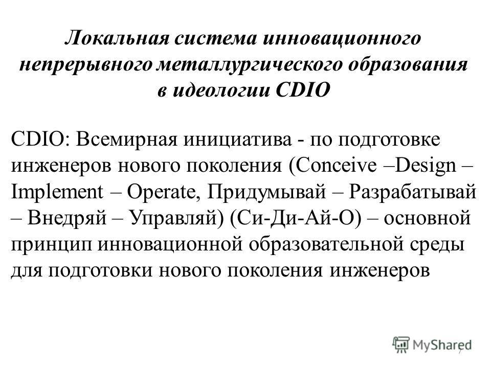 Локальная система инновационного непрерывного металлургического образования в идеологии CDIO CDIO: Всемирная инициатива - по подготовке инженеров нового поколения (Conceive –Design – Implement – Operate, Придумывай – Разрабатывай – Внедряй – Управляй
